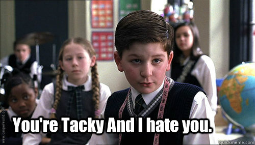 your tacky and i hate you